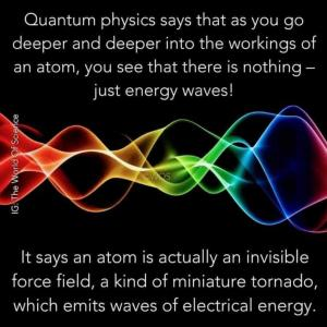 Quantum physics says that as you go deeper and deeper into the workings of an atom, you see that there is nothing - just energy waves!