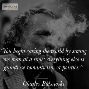 """""""世界を救うには、一度に一人の人間を救うことから始める。それ以外のことは、壮大なロマンチシズムか政治だ。""""  チャールズ・ブコウスキー"""