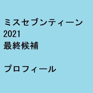 ミスセブンティーン2021最終候補 プロフィール