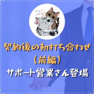 契約後の初打ち合わせ(前編)|サポート営業さん登場