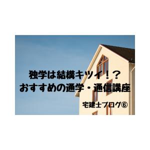 宅地建物取引士【宅建士】ブログ⑥~独学は結構キツイ!?おすすめの通学・通信講座~
