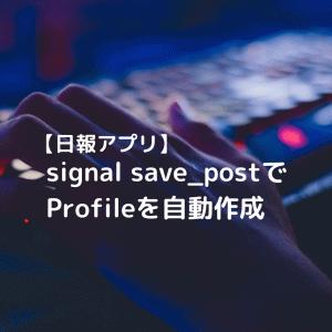 【Django(日報アプリ開発)】signals post_save を使って、Profileを自動作成しよう!