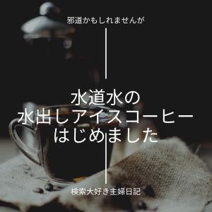 邪道かもしれませんが水道水の水出しアイスコーヒーはじめました