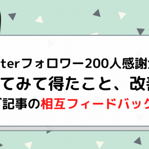 【twitterフォロワー200人感謝企画】やってみて得たこと、改善点【ブログ記事の相互フィードバック企画】