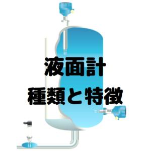 【計装】プラントで使用される液面計(レベル計)の種類と特徴の解説