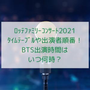 ロッテファミリーコンサート2021タイムテーブルや出演者順番!BTS出演時間はいつ何時?