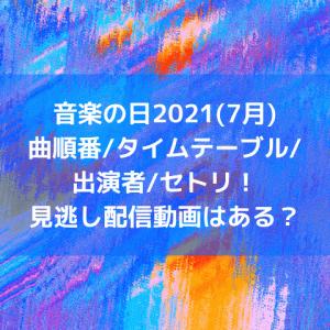 音楽の日2021(7月)曲順番/タイムテーブル/出演者/セトリ!見逃し配信動画はある?