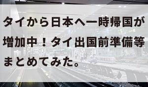 タイから日本へ一時帰国が増加中!タイ出国前準備等まとめてみた。