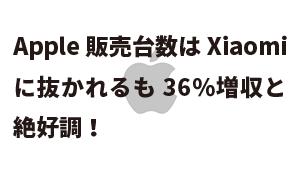 Apple販売台数はXiaomiに抜かれるも36%増収と絶好調!