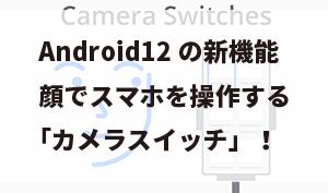 Android12の新機能、顔でスマホを操作する「カメラスイッチ」!