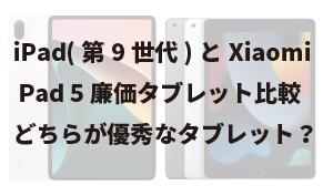 iPad(第9世代)とXiaomi Pad 5廉価タブレット比較、どちらが優秀なタブレットか!