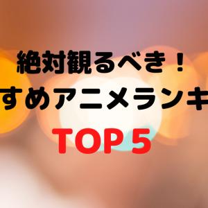 【厳選】絶対観るべき!おすすめアニメランキングTOP5!
