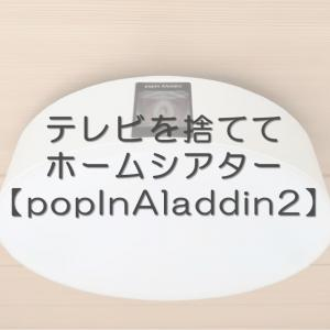 【popIn Aladdin 2】テレビを処分しプロジェクター付き照明でホームシアターにしてみた感想