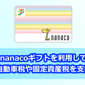 【2021年版】nanacoギフトを利用してお得に自動車税や固定資産税を支払う方法