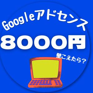 【Googleアドセンス】8000円の壁を超えた!注意点&疑問解消