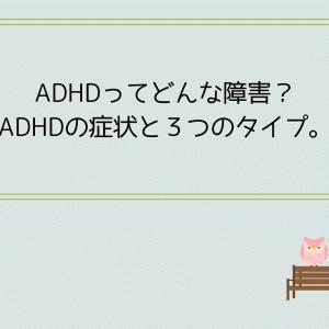 ADHDってどんな障害?ADHDの症状と3つのタイプ。