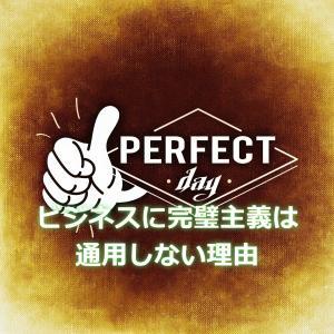 完璧主義は成果がでない。ビジネスで成果を出すには全てを経験すること