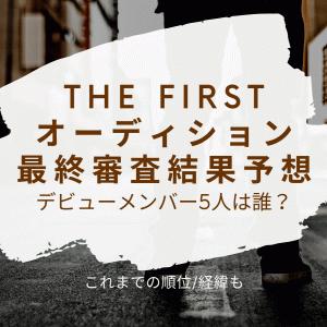 THE FIRSTデビューメンバー5人は誰?最終審査結果予想!これまでの順位/経緯も