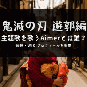 鬼滅の刃遊郭編の主題歌を歌うAimer(エメ)とは誰?経歴・Wikiプロフィールを調査