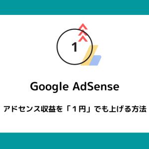 【AdSense合格者必見】アドセンス収益を「1円」あげる方法