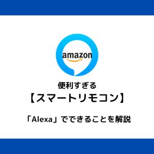 【スマートリモコン】が便利すぎる!「Alexa」を使ってできることを解説