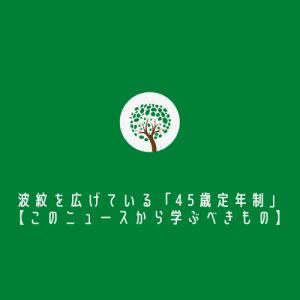 波紋を広げている「45歳定年制」【このニュースから学ぶべきもの】