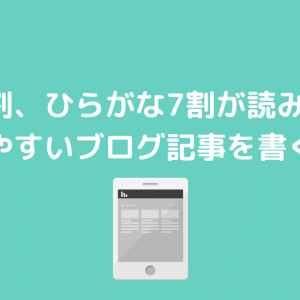 漢字3割、ひらがな7割が読みやすい【読みやすいブログ記事を書くコツ】