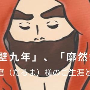 面壁九年、中国に仏法を伝えた菩提達磨(だるま)様。廓然無聖(かくねんむしょう)の教えとは?
