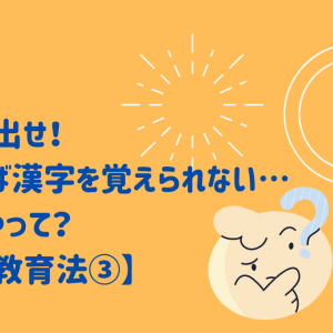 やる気を出せ!でなければ漢字を覚えられない…でもどうやって?【漢字の教育法③】