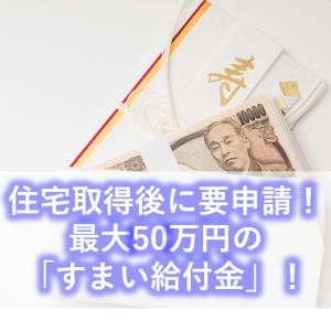 【戸建・給付金】住宅取得後に要申請!最大50万円の「すまい給付金」!