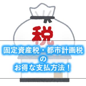【税金】東京都23区の固定資産税・都市計画税は何で払うとお得?お得な払い方ランキング!