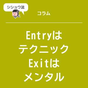 Entryはテクニック、Exitはメンタル