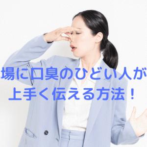 職場で口臭がひどい人がいる!傷つけないように伝えるベストな方法!