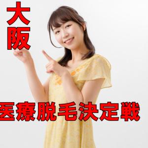 【医療脱毛-大阪・夏の陣2021】決定戦!大阪NO1の医療脱毛店がここで決まる!!