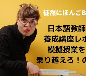 日本語教師未経験なのに海外で働いてみた④日本語教師養成講座レポ~模擬授業を乗り越えるの巻~