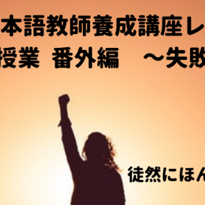 日本語教師未経験なのに海外で働いてみた⑤日本語教師養成講座レポ~模擬授業での失敗の巻~