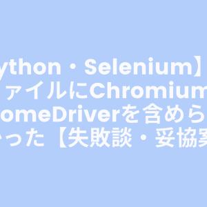 【Python・Selenium】実行ファイルにChromiumとChromeDriverを含められなかった【失敗談・妥協案】