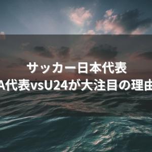 【#3】サッカー日本代表A代表vsU24が大注目の理由