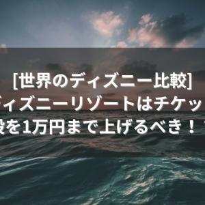 【#6】[世界のディズニー比較]東京ディズニーリゾートはチケットの値段を1万円まで上げるべき!?
