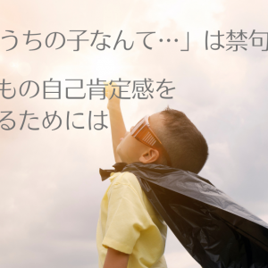 【子育て論】「うちの子なんて」を禁句に!親の間違った謙遜で子供の自己肯定感が下がる?