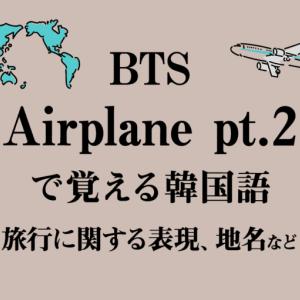 BTSで韓国語勉強!「Airplane pt.2」の歌詞解説!地名や旅行に関する単語・フレーズなど【初心者向け】独学応援!