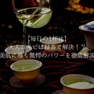 【毎日の1杯に】大人ニキビは緑茶で解決!?美肌に導く驚愕のパワーを徹底解説