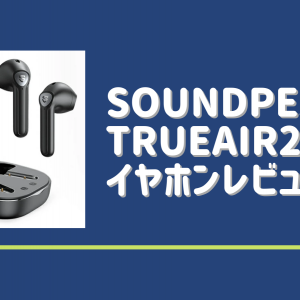 SoundPEATS(サウンドピーツ) TrueAir2 イヤホンレビュー