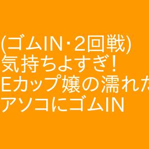 (ゴムIN・2回戦)気持ちよすぎ!Eカップ嬢の濡れたアソコにゴムIN 新栄