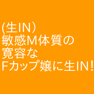 (生IN)敏感M体質の寛容なFカップ嬢に生IN! 名駅