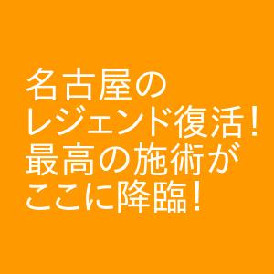 名古屋のレジェンド復活!最高の施術がここに降臨! 名駅