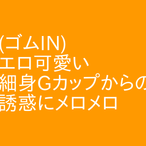 (ゴムIN)エロ可愛い細身Gカップからの誘惑にメロメロ 名駅