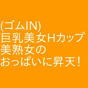 (ゴムIN)巨乳美女Hカップ美熟女のおっぱいに昇天! 名駅