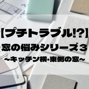 【プチトラブル!?】窓の悩みシリーズ③ ~キッチン横・東側の窓~