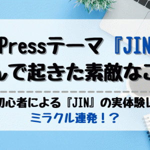 【実体験レビュー】ブログ初心者におすすめしたいWordPressテーマ『JIN』を選んで起きた素敵なこと